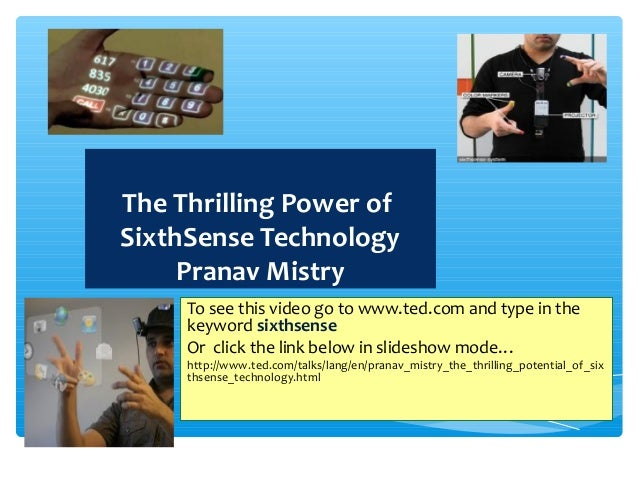 The Thrilling Power of SixthSense Technology Pranav Mistry To see this video go to www.ted.com and type in the keyword six...