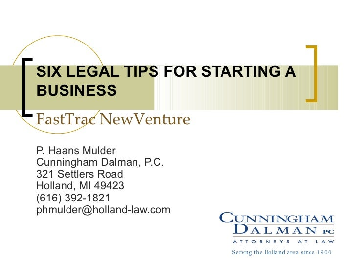 SIX LEGAL TIPS FOR STARTING A BUSINESS FastTrac NewVenture P. Haans Mulder Cunningham Dalman, P.C. 321 Settlers Road Holla...