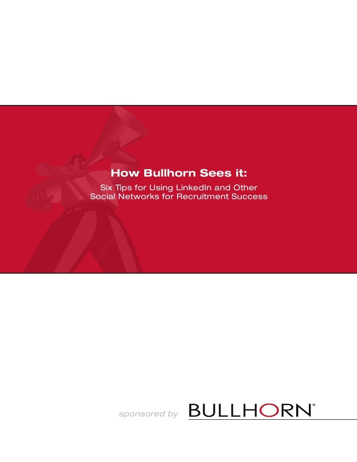 How Bullhorn Sees it:   Six Tips for Using LinkedIn and Other Social Networks for Recruitment Success           sponsored ...