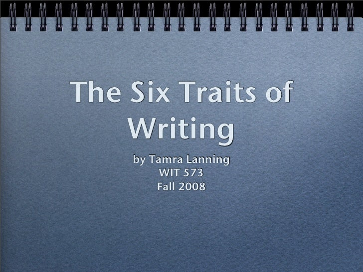 The Six Traits of     Writing     by Tamra Lanning          WIT 573         Fall 2008