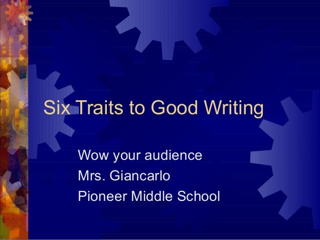 Six Traits to Good Writing Wow your audience Mrs. Giancarlo Pioneer Middle School
