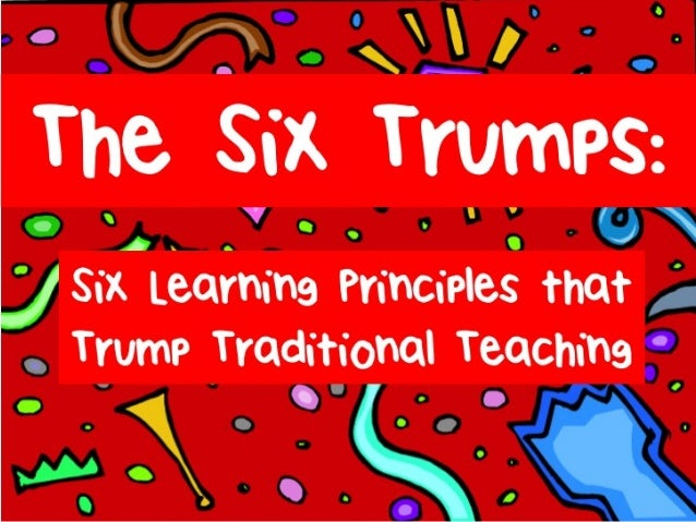 Six Trumps: Six Learning Principles that Trump Traditional Teaching