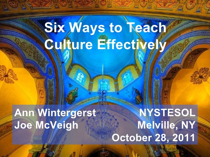 Six Ways to Teach Culture Effectively Ann Wintergerst Joe McVeigh NYSTESOL Melville, NY October 28, 2011