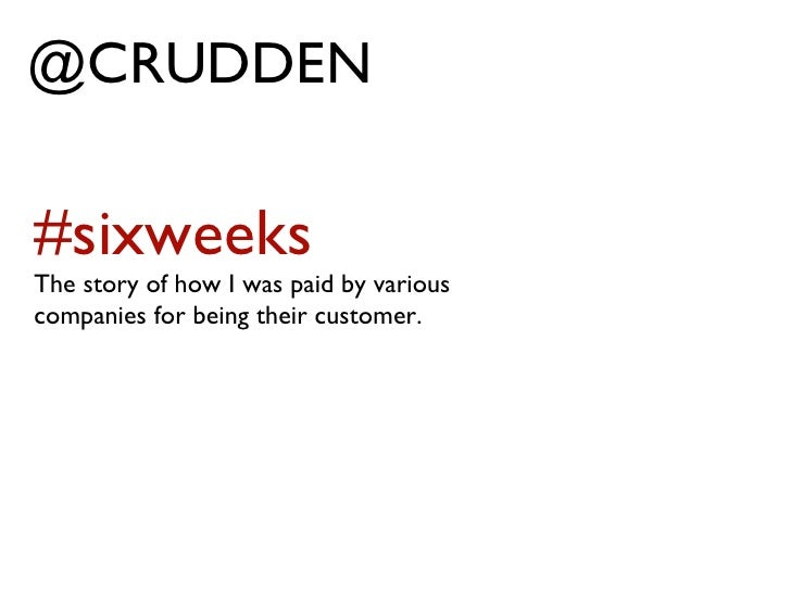 @CRUDDEN #sixweeks The story of how I was paid by various companies for being their customer.