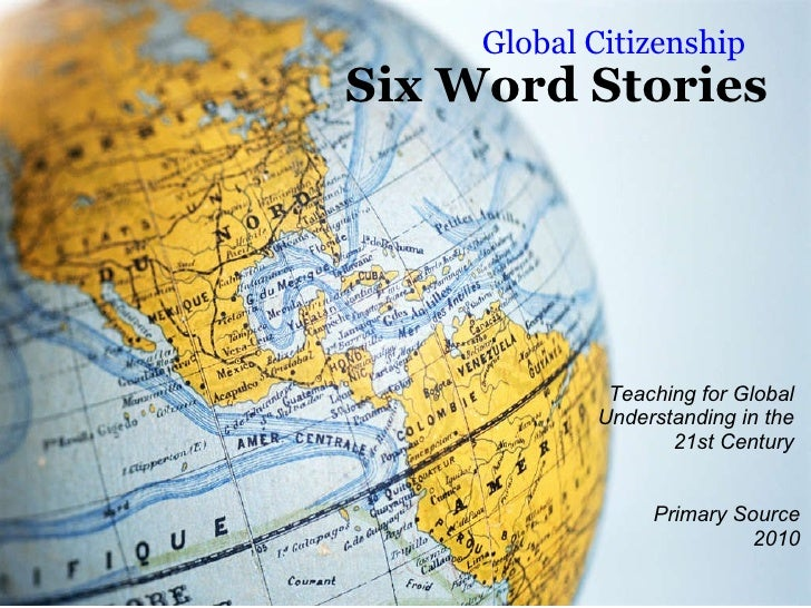 Six Word Stories Global Citizenship Teaching for Global  Understanding in the  21st Century    Primary Source 2010