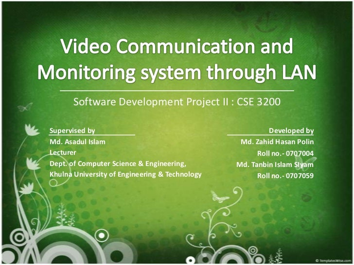 Video Communication and Monitoring system through LAN<br />Software DevelopmentProject II : CSE 3200<br />Developed by<br ...