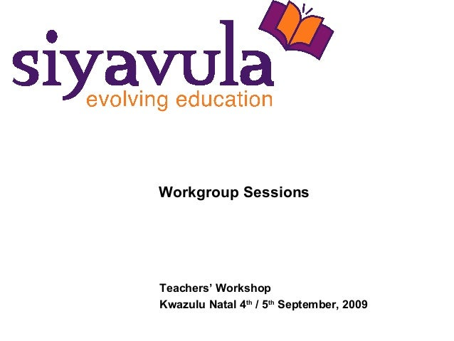 Workgroup Sessions Teachers' Workshop Kwazulu Natal 4th / 5th September, 2009