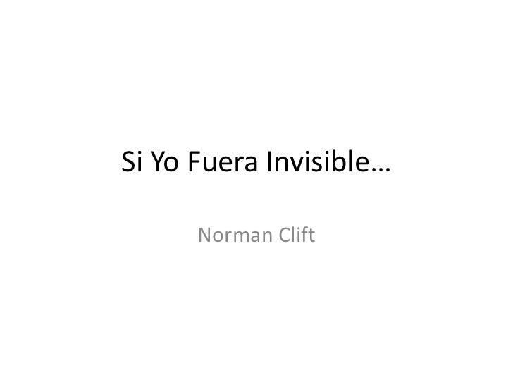 Si Yo Fuera Invisible…<br />Norman Clift<br />