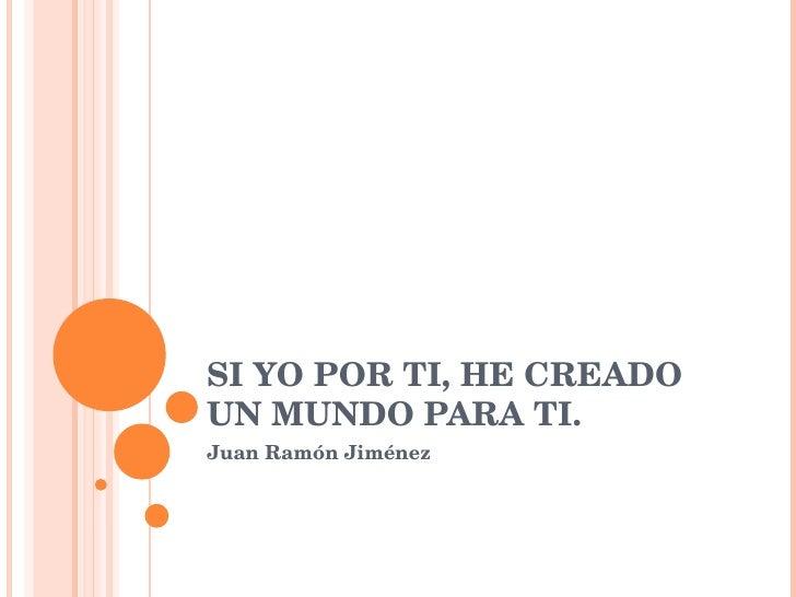 SI YO POR TI, HE CREADO UN MUNDO PARA TI. Juan Ramón Jiménez