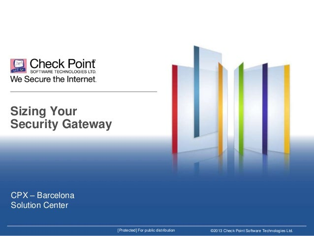Sizing Your Security Gateway  CPX – Barcelona Solution Center [Protected] For public distribution  ©2013 Check Point Softw...