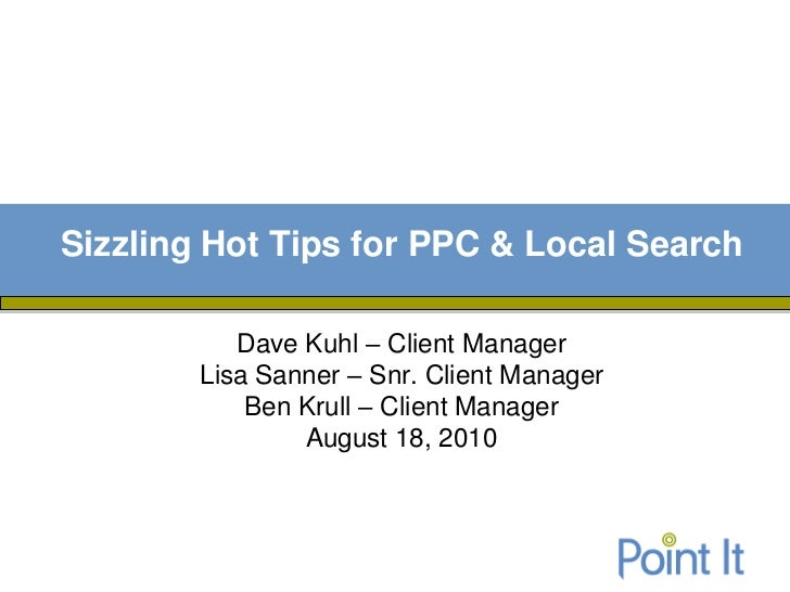 Sizzling Hot Tips for PPC & Local Search           Dave Kuhl – Client Manager        Lisa Sanner – Snr. Client Manager    ...