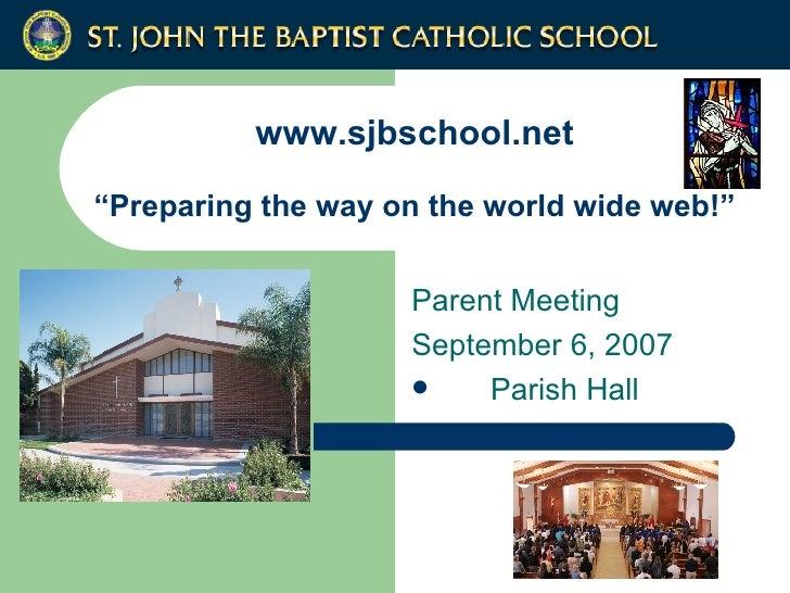"www.sjbschool.net ""Preparing the way on the world wide web!"" <ul><li>Parent Meeting </li></ul><ul><li>September 6, 2007 </..."