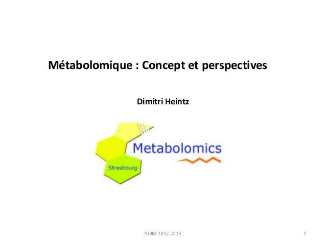 Métabolomique : Concept et perspectives Dimitri Heintz  SJBM 1412 2013  1