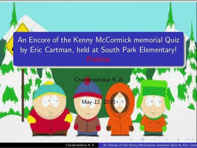 An Encore of the Kenny McCormick memorial Quizby Eric Cartman, held at South Park Elementary!PrelimsChandrashekar K AMay 1...