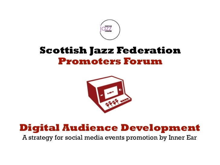 Scottish Jazz Federation  Promoters Forum <ul><li>A strategy for social media events promotion by Inner Ear </li></ul>Digi...