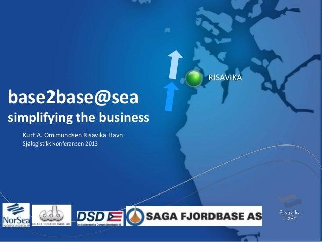 base2base@sea simplifying the business Kurt A. Ommundsen Risavika Havn Sjølogistikk konferansen 2013 RISAVIKA