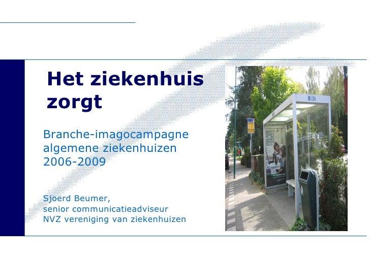 Het ziekenhuis  zorgt Branche-imagocampagne algemene ziekenhuizen  2006-2009 Sjoerd Beumer,  senior communicatieadviseur  ...