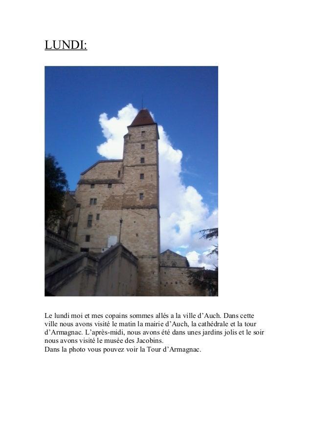 LUNDI:  Le lundi moi et mes copains sommes allés a la ville d'Auch. Dans cette ville nous avons visité le matin la mairie ...