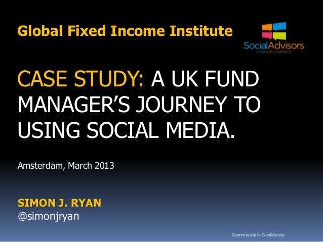 Global Fixed Income InstituteCASE STUDY: A UK FUNDMANAGER'S JOURNEY TOUSING SOCIAL MEDIA.Amsterdam, March 2013SIMON J. RYA...