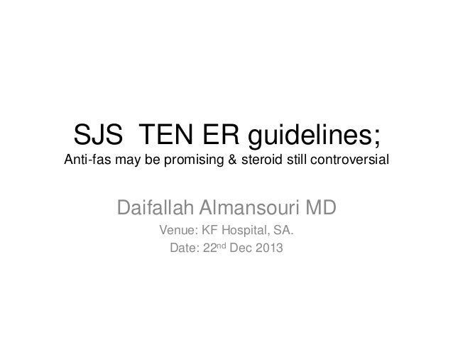 SJS TEN ER guidelines; Anti-fas may be promising & steroid still controversial  Daifallah Almansouri MD Venue: KF Hospital...