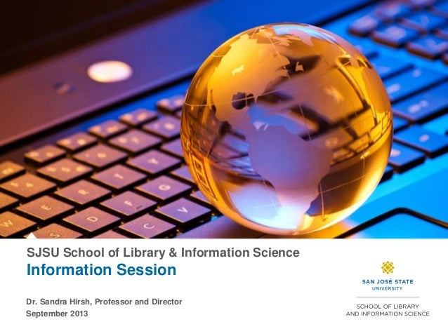 SJSU School of Library & Information Science Information Session Dr. Sandra Hirsh, Professor and Director September 2013