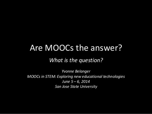 Are MOOCs the answer? What is the question? Yvonne Belanger MOOCs in STEM: Exploring new educational technologies June 5 –...