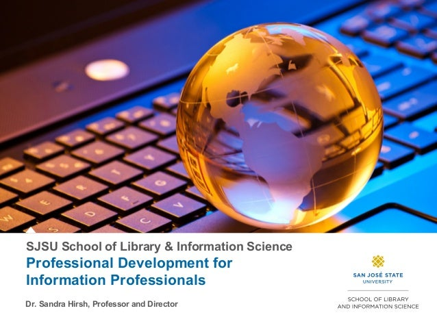 SJSU School of Library & Information Science Professional Development for Information Professionals Dr. Sandra Hirsh, Prof...
