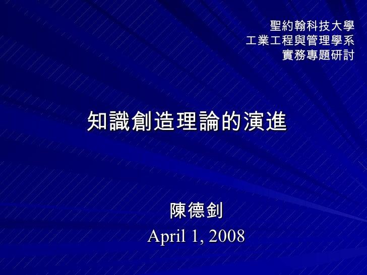 知識創造理論的演進 陳德釗 April 1, 2008 聖約翰科技大學 工業工程與管理學系 實務專題研討