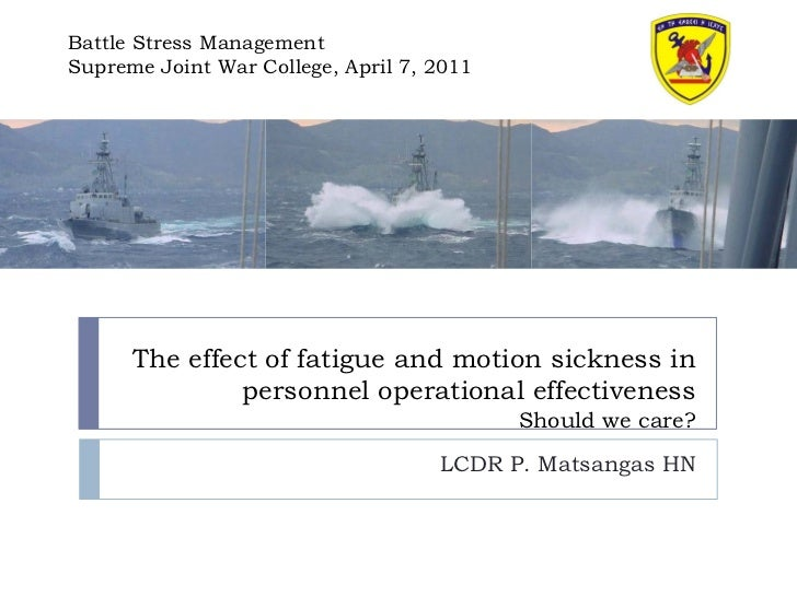 Battle Stress ManagementSupreme Joint War College, April 7, 2011      The effect of fatigue and motion sickness in        ...