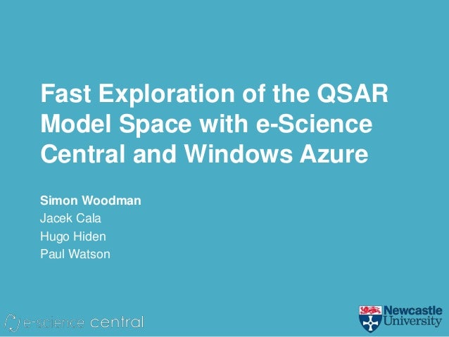 Fast Exploration of the QSARModel Space with e-ScienceCentral and Windows AzureSimon WoodmanJacek CalaHugo HidenPaul Watson
