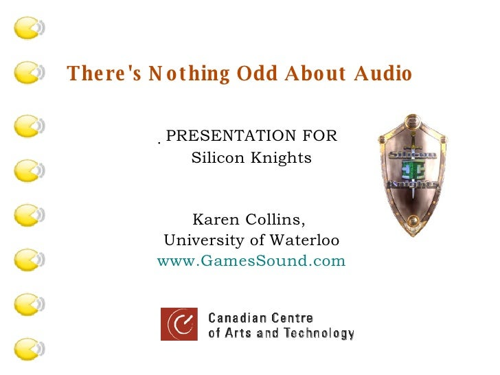  PRESENTATION FOR Silicon Knights Karen Collins,  University of Waterloo www.GamesSound.com There's Nothing Odd About Aud...