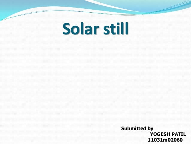 Solar still Submitted by YOGESH PATIL 11031m02060