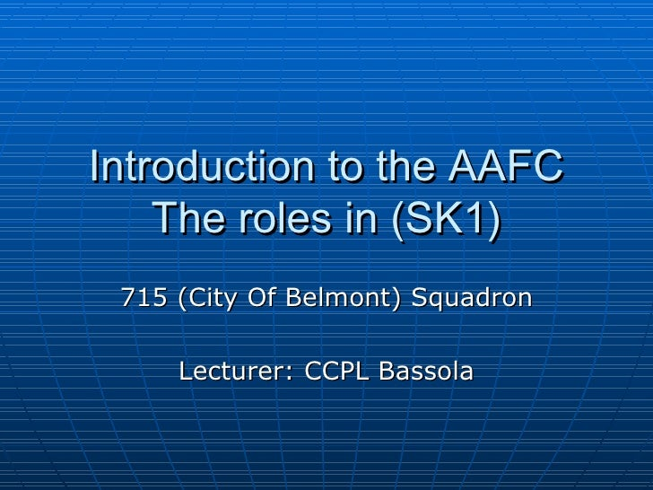 Introduction to the AAFC The roles in (SK1) 715 (City Of Belmont) Squadron Lecturer: CCPL Bassola