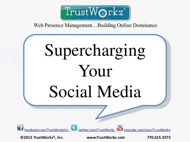 Web Presence Management…Building Online Dominance  Supercharging Your Social Media facebook.com/TrustWorkzInc  ©2013 Trust...