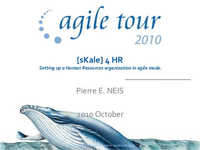 [sKale] 4 HR Setting up a Human Resources organization in agile mode. Pierre E. NEIS 2010 October www.agiletour.com & www....