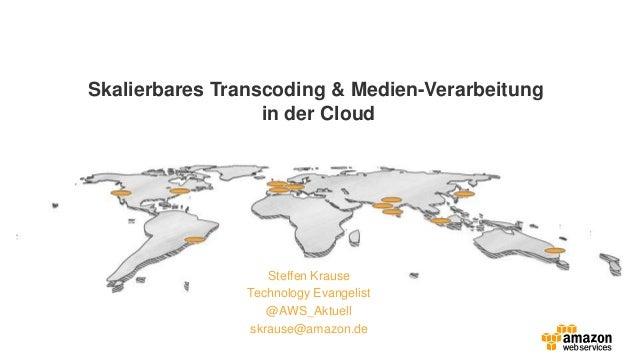 Skalierbares Transcoding & Medien-Verarbeitung in der Cloud Steffen Krause Technology Evangelist @AWS_Aktuell skrause@amaz...