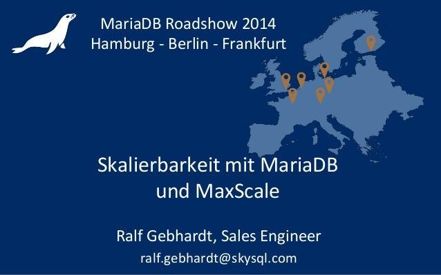 Skalierbarkeit mit MariaDB und MaxScale MariaDB Roadshow 2014 Hamburg - Berlin - Frankfurt Ralf Gebhardt, Sales Engineer r...