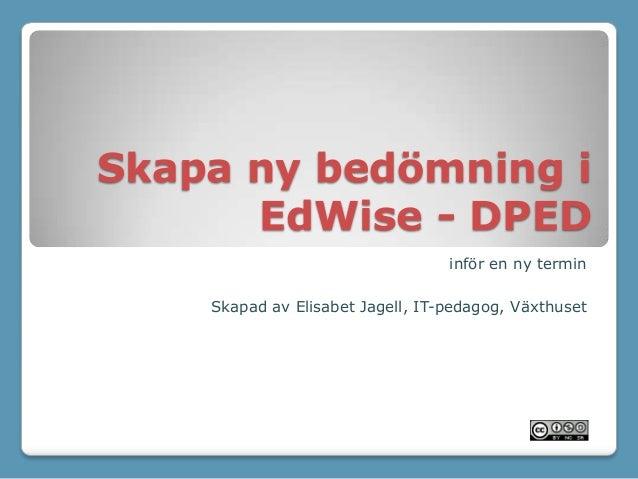 Skapa ny bedömning i EdWise - DPED inför en ny termin Skapad av Elisabet Jagell, IT-pedagog, Växthuset