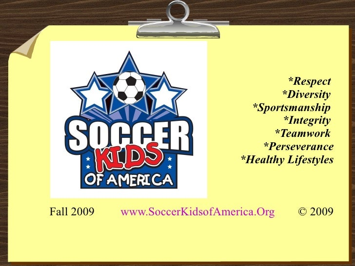 *Respect  *Diversity  *Sportsmanship  *Integrity  *Teamwork  *Perseverance *Healthy Lifestyles Fall 2009  www.SoccerKidsof...