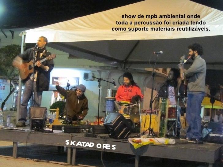 show de mpb ambiental onde             toda a percussão foi criada tendo            como suporte materiais reutilizáveis.s...