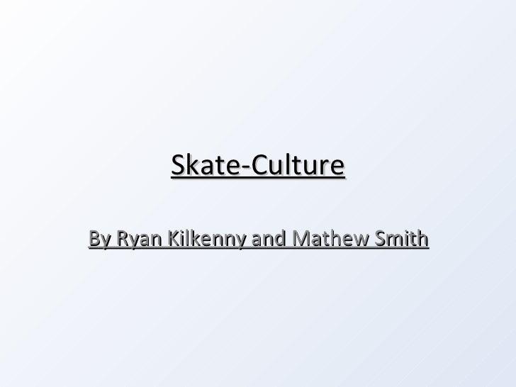 Skate-Culture By Ryan Kilkenny and Mathew Smith