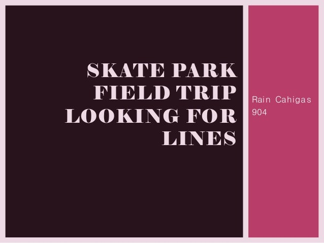 Rain Cahigas 904 SKATE PARK FIELD TRIP LOOKING FOR LINES