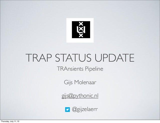 TRAP STATUS UPDATE TRAnsients Pipeline Gijs Molenaar gijs@pythonic.nl @gijzelaerr Thursday, July 11, 13
