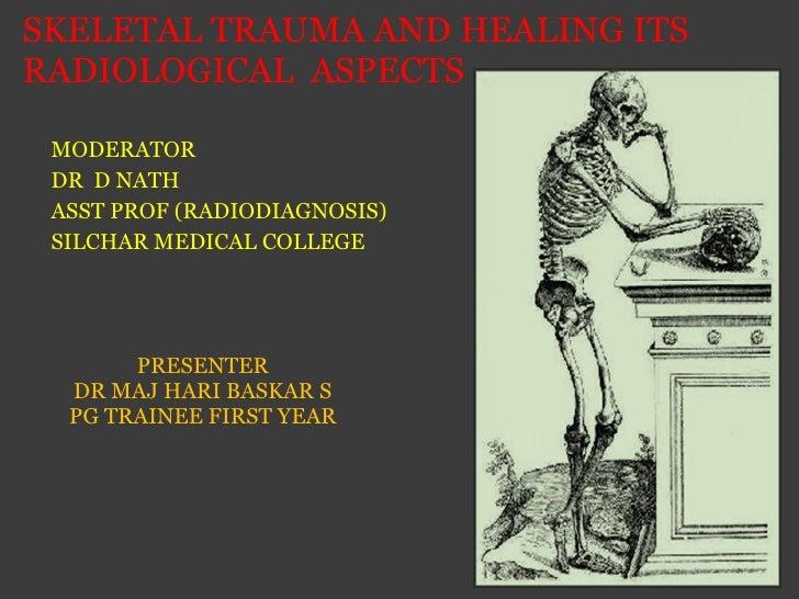 SKELETAL TRAUMA AND HEALING ITS RADIOLOGICAL  ASPECTS <ul><li>PRESENTER </li></ul><ul><li>DR MAJ HARI BASKAR S </li></ul><...