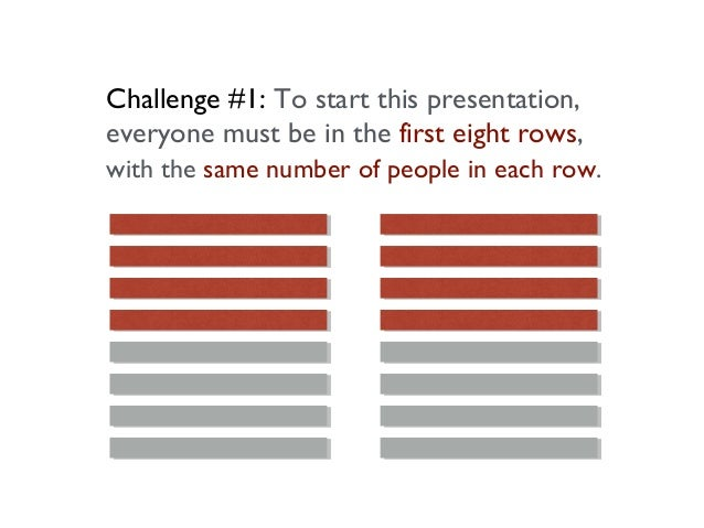 Challenge #1: To start this presentation, everyone must be in the first eight rows, with the same number of people in each...