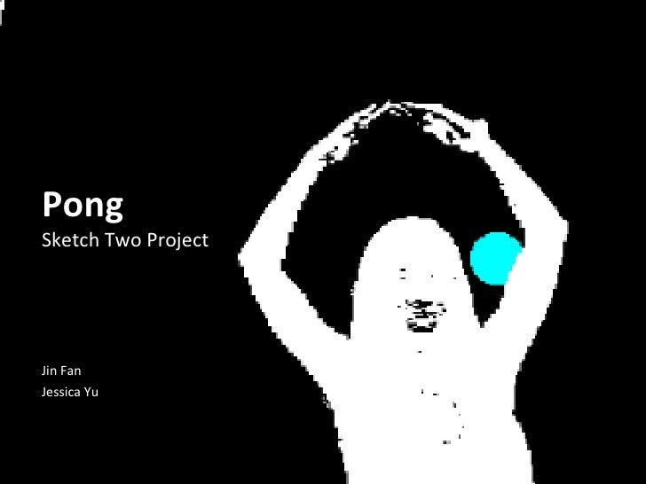Pong  Sketch Two Project Jin Fan Jessica Yu