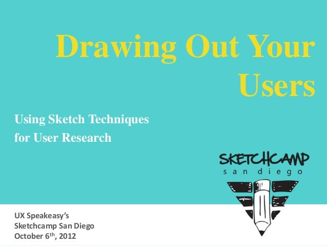 Drawing Out Your Users Using Sketch Techniques for User Research  UX Speakeasy's Sketchcamp San Diego October 6th, 2012