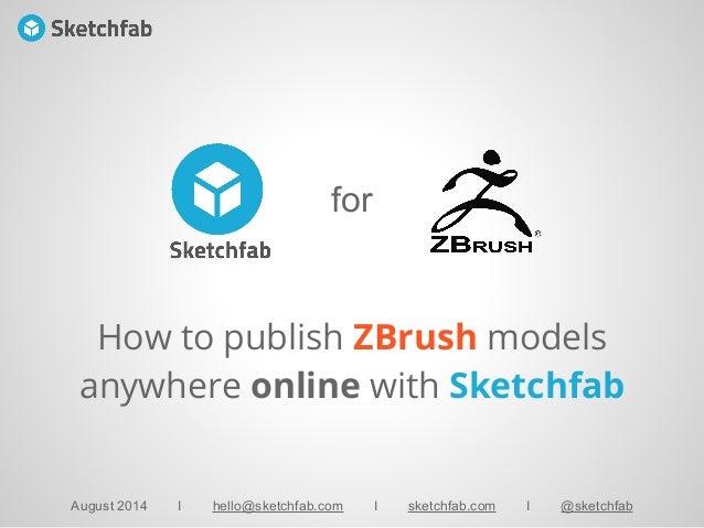 for August 2014 I hello@sketchfab.com I sketchfab.com I @sketchfab How to publish ZBrush models anywhere online with Sketc...