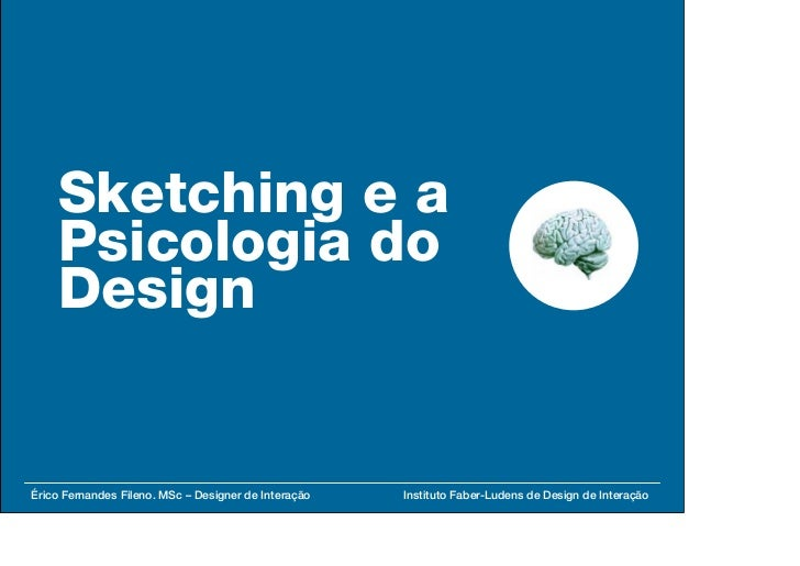 Sketching e a     Psicologia do     Design   Érico Fernandes Fileno. MSc – Designer de Interação   Instituto Faber-Ludens ...