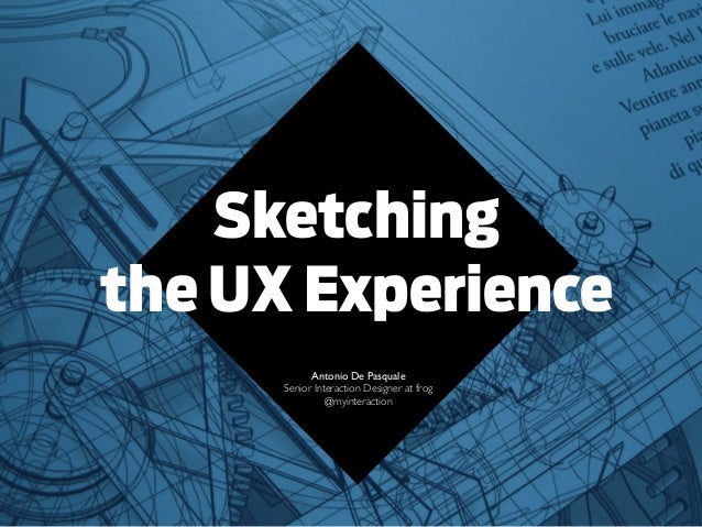 Sketchingthe UX ExperienceAntonio De PasqualeSenior Interaction Designer at frog@myinteraction